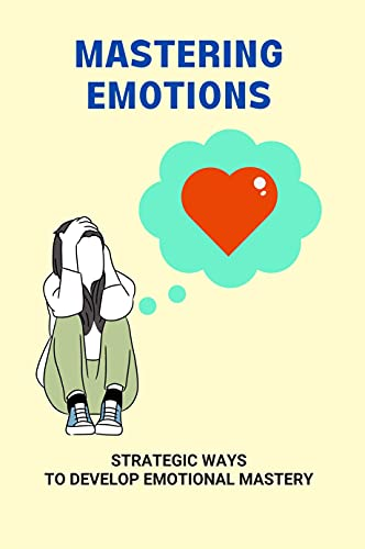 Mastering Emotions: Strategic Ways To Develop Emotional Mastery: How To Engage People (English Edition)