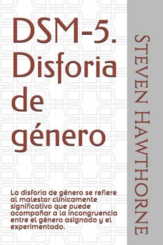 DSM-5. Disforia de género: La disforia de género se refiere al malestar clínicamente significativo que puede acompañar a la incongruencia entre el ... TRASTORNOS MENTALES. PSICOLOGÍA.)
