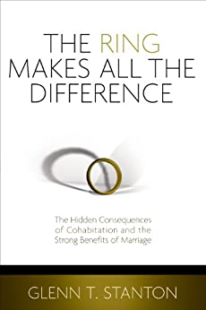 The Ring Makes All the Difference: The Hidden Consequences of Cohabitation and the Strong Benefits of Marriage by [Glenn T. Stanton]