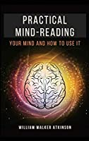 Practical Mind-Reading: Your Mind and How to Use It