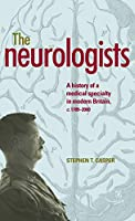 The Neurologists: A History of a Medical Specialty in Modern Britain, c. 1789-2000