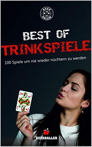 Best of Trinkspiele: 100 Trinkspiele um nie wieder nüchtern zu werden