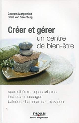 Créer et gérer un centre de bien-être: Spas d'hôtes, spas urbains, instituts, massages, balnéos, hammams, relaxation.