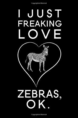 I Just Freaking Love Zebras Ok: Blank Lined Journal Notebook, 6