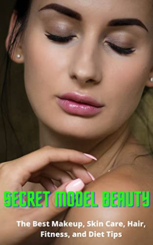Secret Model Beauty: The Best Makeup, Skin Care, Hair, Fitness, and Diet Tips (English Edition)