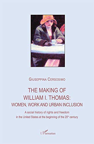 The making of William I. Thomas: women, work and urban inclusion : A social history of rights and freedom in the United States at the beginning of the 20th century