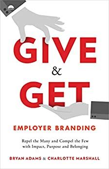 Give & Get Employer Branding: Repel the Many and Compel the Few with Impact, Purpose and Belonging by [Bryan Adams, Charlotte Marshall]