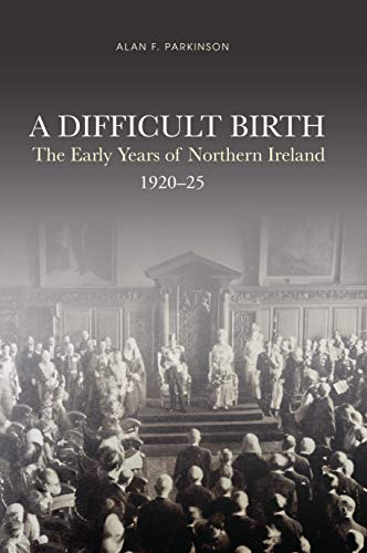 A Difficult Birth: The Early Years of Northern Ireland, 1920-25 (English Edition)