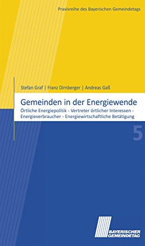 Gemeinden in der Energiewende: Örtliche Energiepolitik - Vertreter örtlicher Interessen - Energieverbraucher - Energiewirtschaftliche Betätigung (Praxisreihe des Bayerischen Gemeindetags)