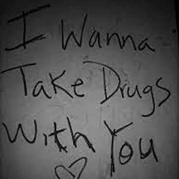 i wanna take drugs with you