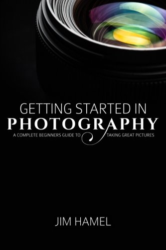 Getting Started in Photography: A Complete Beginner's Guide to Taking Great Pictures