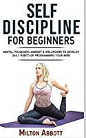 Self-Discipline for Beginners: Achieve Your Goals, Mastering Yourself with No Excuses and Procrastination! Mental Toughness Mindset and Willpower to Develop Highly Effective Habits, Focussing and Programming Your Mind