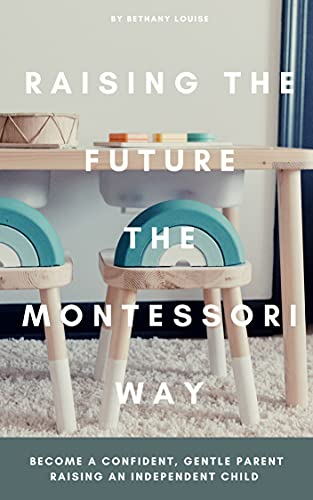 Raising The Future The Montessori Way: Become a confident, gentle parent raising an empowered child (English Edition)