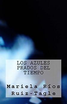 Los Azules Prados del Tiempo (Poetisas al Sur del Mundo nº 12) (Spanish Edition) by [Mariela Ríos Ruiz-Tagle, Juan Barroux]