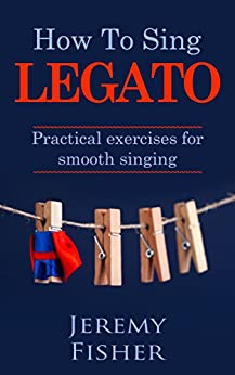 How to Sing Legato: Practical exercises for smooth singing (How to [music] Book 1) (English Edition) by [Jeremy Fisher]