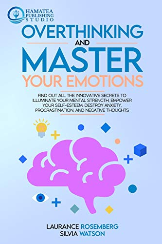 Compare Textbook Prices for OVERTHINKING AND MASTER YOUR EMOTIONS: Find Out All the Innovative Secrets to Illuminate Your Mental Strength, Empower Your Self-Esteem, Destroy Anxiety, Procrastination, and Negative Thoughts  ISBN 9798588498999 by Rosemberg, Laurance,Watson, Silvia,PUBLISHING STUDIO, HAMATEA