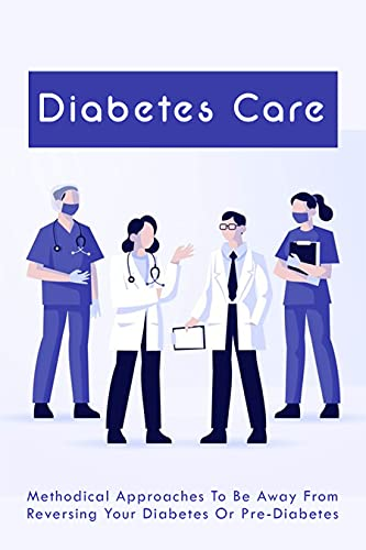 Diabetes Care: Methodical Approaches To Be Away From Reversing Your Diabetes Or Pre-Diabetes: Reverse Diabetes Diet Plan (English Edition)