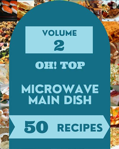 Oh! Top 50 Microwave Main Dish Recipes Volume 2: The Best Microwave Main Dish Cookbook on Earth