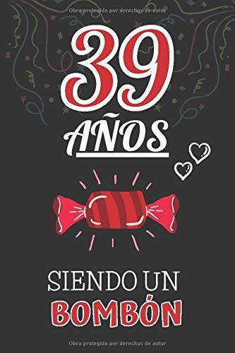 39 Años Siendo un BOMBÓN: Regalo de 39 Cumpleaños para Mujer y Hombre ~ Regalo 39 años Original Divertido y Especial por los Treinta y nueve ~ Libreta de Notas