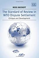 The Standard of Review in WTO Dispute Settlement: Critique and Development