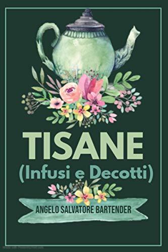TISANE: Infusi e Decotti: Ricette Dimagranti, Drenanti e non solo.