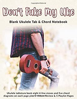 Don't Fuke My Uke: Blank Ukulele Tab & Chord Notebook: Ukulele tablature book eight 4-line staves and five chord diagrams on each page plus 5  Album Review & 5 Playlist Pages