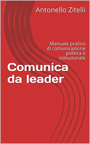 Comunica da leader: Manuale pratico di comunicazione politica e istituzionale