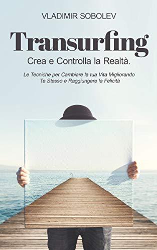 Transurfing: Crea e Controlla la Realtà. Le Tecniche per Cambiare la tua Vita Migliorando Te Stesso e Raggiungere la Felicità