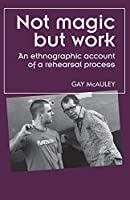 Not Magic but Work: An Ethnographic Account of a Rehearsal Process (Theatre Theory Practice Performance)