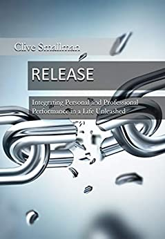 Release: Integrating Personal and Professional Performance in a Life Unleashed by [Clive Smallman]
