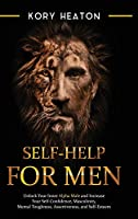 Self-Help for Men: Unlock Your Inner Alpha Male and Increase Your Self-Confidence, Masculinity, Mental Toughness, Assertiveness, and Self-Esteem: Unlock Your Inner Alpha Male and Increase Your Self-Confidence, Masculinity, Mental Toughness, Assertiveness,