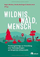 Wildnis, Wald, Mensch: Forschungsbeitraege zur Entwicklung einer Nationalparkregion am Beispiel des Schwarzwalds