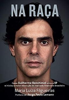 Na Raça: Como Guilherme Benchimol Criou a Xp e Iniciou a Maior Revolução Do Mercado Financeiro Brasileiro por [Maria Luíza Filgueiras]