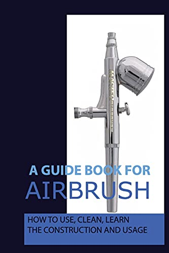 A Guide Book For Airbrush: How To Use, Clean, Learn The Construction And Usage: What Is Airbrush Makeup