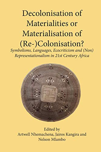 Decolonisation of Materialities or Materialisation of (Re-)Colonisation?: Symbolisms, Languages, Ecocriticism and (Non)Representationalism in 21st Century Africa
