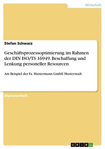 Geschäftsprozessoptimierung im Rahmen der DIN ISO/TS 16949. Beschaffung und Lenkung personeller Resourcen: Am Beispiel der Fa. Mustermann GmbH Musterstadt