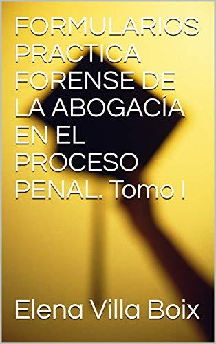 FORMULARIOS PRACTICA FORENSE DE LA ABOGACÍA EN EL PROCESO PENAL. Tomo I