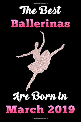 The Best Ballerinas are born in MARCH 2019 Notebook: Ballet Lovers Glitter Birthday Gift Notebook, Diary For Girls and Women Blank lined journal/notebook 6x9, 110 Pages