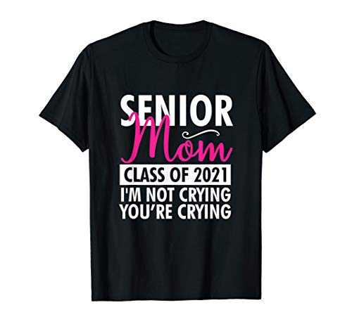 Senior Class Of 2021 Proud Mom I'm Not Crying Funny Gift T-Shirt