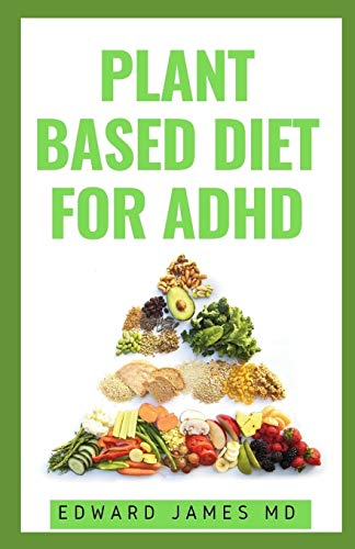 PLANT BASED DIET FOR ADHD: How the Food You Eat Can Heal Your Body And Manage ADHD