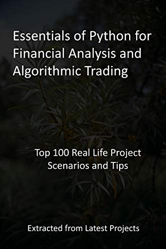 Essentials of Python for Financial Analysis and Algorithmic Trading: Top 100 Real Life Project Scenarios and Tips - Extracted from Latest Projects (English Edition)