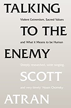 Talking to the Enemy: Violent Extremism, Sacred Values, and What it Means to Be Human by [Scott Atran]
