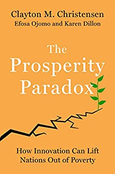 The Prosperity Paradox: How Innovation Can Lift Nations Out of Poverty by [Clayton M. Christensen, Efosa Ojomo, Karen Dillon]