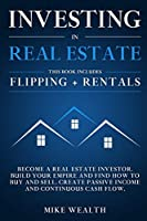 Investing in Real Estate: Flipping + Rentals: Become a Real Estate Investor. Build Your Empire and Find How to Buy and Sell. Create Passive Income and Continuous Cash Flow