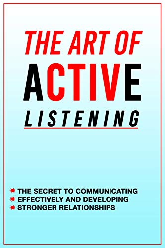 How to improve active listening skills, The Art of Active Listening: The Secret to Communicating Effectively and Developing Stronger Relationships: Ways of improving listening skills (English Edition)