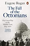 The Fall of the Ottomans: The Great War in the Middle East, 1914-1920 - Eugene Rogan