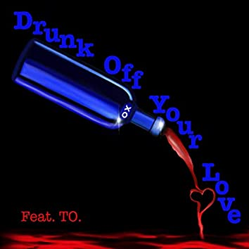 Drunk Off Your Love (feat. TO.)