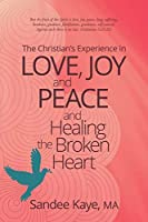 The Christian's Experience in Love, Joy, and Peace and Healing the Broken Heart
