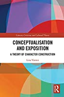 Conceptualisation and Exposition: A Theory of Character Construction (Literary Criticism and Cultural Theory)