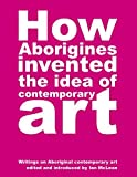 How Aborigines Invented the Idea of Contemporary Art: Writings on Aborginal Art 19080-2006 (Paperback) - Common